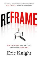 Reframe : How to Solve the World's Trickiest Problems - Eric Knight