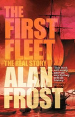The First Fleet : The Real Story - Alan Frost
