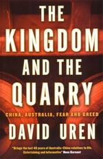 The Kingdom and the Quarry : China, Australia, Fear and Greed - David Uren