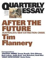 After The Future : Australia's New Extinction Crisis : Quarterly Essay : Issue 48 - Tim Flannery