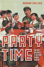 Party Time : Who Runs China and How - Rowan Callick