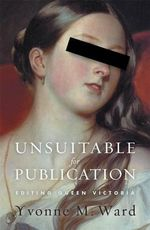 Unsuitable for Publication : Editing Queen Victoria - Yvonne M. Ward