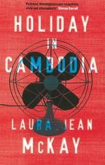 Holiday in Cambodia : The Men and Women Posted Across the World to Inter... - Laura Jean McKay