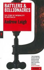 Battlers and Billionaires : The Story of Inequality in Australia - Andrew Leigh