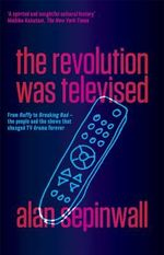 Revolution Was Televised : From Buffy to Breaking Bad - the People and the Shows That Changed TV Drama Forever The - Sepinwall Alan