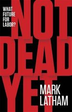 Not Dead Yet : What Future for Labor? - Mark Latham