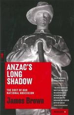 Anzac's Long Shadow : The Cost of Our National Obession - James Brown