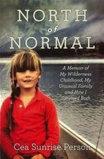 North of Normal : A Memoir of My Wilderness Childhood, My Unusual Family, and How I Survived Both - Cea Sunrise Person