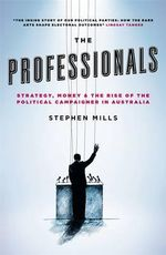 The Professionals : Strategy, Money and the Rise of the Political Campaigner in Australia - Stephen Mills