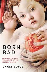 Born Bad : Original Sin and the Making of the Western World - James Boyce
