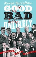 Good the Bad and the Unlikely : Australia's Prime Ministers: Updated and Revised Edition The - Mungo MacCallum