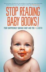 Stop Reading Baby Books! : Your Surprisingly Durable Baby and You - J.J. Keith
