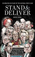 Stand and Deliver : Celebrating 50 Years of the National Press Club of Australia - Steve Lewis