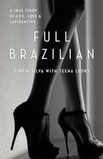 Full Brazilian : A True Story of Life, Love and Lap-Dancing - Cintia Silva