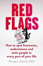 Red Flags : How to Spot Frenemies, Underminers, and Toxic People in Everypart of Your Life - Wendy L. Patrick