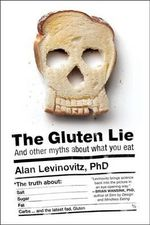 Gluten Lie : And Other Myths About What You Eat The - Levinovitz Alan