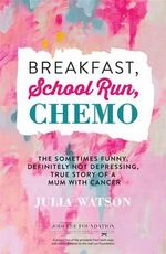 Breakfast, School Run, Chemo : the Sometimes Funny, Definitely Not Depressing, True Story of a Mum with Cancer - Julia Watson