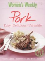 Pork : Easy. Delicious. Versatile - Australian Women's Weekly