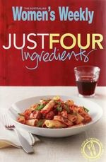 AWW Just Four Ingredients : Australian Women's Weekly - Australian Women's Weekly