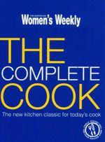 AWW : The Complete Cook : The New Kitchen Classic For Today's Cook - Australian Women's Weekly