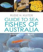 Guide to Sea Fishes of Australia : A Comprehensive Reference for Divers and Fishermen - Rudie H. Kuiter