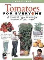 Tomatoes for Everyone : A Practical Guide to Growing Tomatoes All Year Round - Allen Gilbert