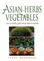 Asian Herbs and Vegetables : How to Identify, Grow and Use Them in Australia - Penny Woodward