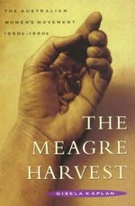The Meagre Harvest : Australian Women's Movement, 1950s-1990s - Gisela T. Kaplan