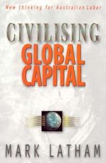 Civilising Global Capital : New Thinking for Australian Labor - Mark Latham