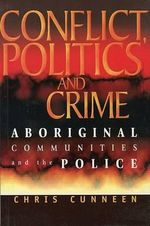 Conflict, Politics and Crime : Aboriginal Communities and the Police - Chris Cunneen