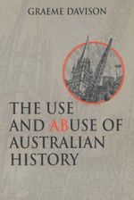 The Use and Abuse of Australian History - Graeme Davison