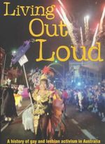 Living Out Loud : A History of Gay and Lesbian Activism in Australia :  A history of gay and lesbian activism in Australia - Graham Willett