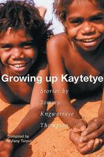 Growing Up Kaytetye : Stories by Tommy Kngwarraye Thompson - Tommy Kngwarraye Thompson