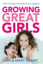 Growing Great Girls : How to Bring Out the Best in Your Daughter - Ian Grant