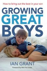 Growing Great Boys : How to Bring Out the Best in Your Son - Ian Grant