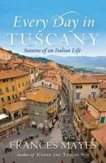 Every Day In Tuscany : Seasons of an Italian Life - Frances Mayes