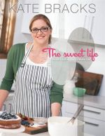 The Sweet Life : The Basics and Beyond - Kate Bracks
