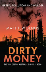 Dirty Money : The True Cost of Australia's Mineral Boom - Matthew Benns