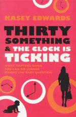 Thirty Something and the Clock is Ticking : What Happens When You Can No Longer Ignore the Baby Question - Kasey Edwards