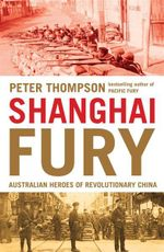Shanghai Fury : Australian Heroes of Revolutionary China - Peter Thompson