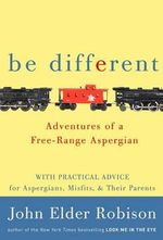 Be Different : Adventures of a Free-range Aspergian - John Elder Robison