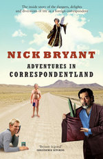 Adventures In Correspondentland : The Inside Story of the Dangers, Delights and Diversions of Life As A Foreign Correspondent - Nick Bryant