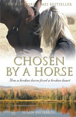 Chosen By A Horse : How A Broken Horse Fixed A Broken Heart - Susan Richards