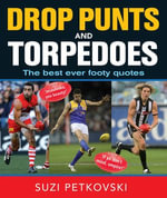 Drop Punts And Torpedoes : The Best Ever Footy Quotes - Suzi Petkovski
