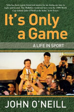 It's Only A Game : A Life in Sport - John O'Neill