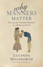 Why Manners Matter : The Case for Civilised Behaviour in a Barbarous World - Lucinda Holdforth