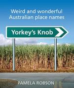 Yorkey's Knob : Weird and Wonderful Australian Place Names - Pamela Robson