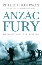 Anzac Fury : The Battle of Crete 1941 - Peter Thompson