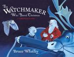 The Watchmaker Who Saved Christmas :  A Christmas Classic - Bruce Whatley