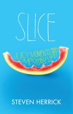 Slice : Juicy Moments From My Impossible Life :  Juicy Moments From My Impossible Life - Steven Herrick